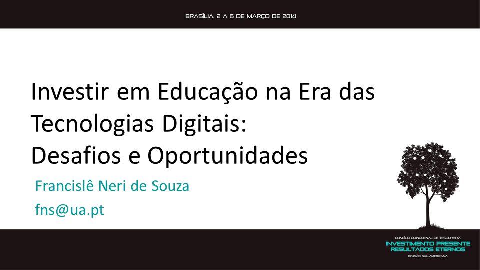 Investir em Educação na Era das Tecnologias Digitais: Desafios e Oportunidades Francislê Neri de Souza fns@ua.pt