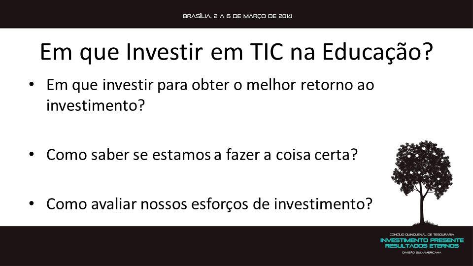 Em que Investir em TIC na Educação? Em que investir para obter o melhor retorno ao investimento? Como saber se estamos a fazer a coisa certa? Como ava
