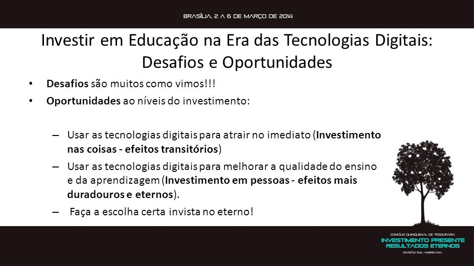 Investir em Educação na Era das Tecnologias Digitais: Desafios e Oportunidades Desafios são muitos como vimos!!! Oportunidades ao níveis do investimen