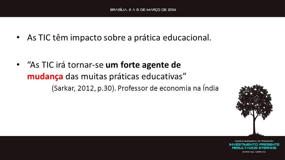 As TIC têm impacto sobre a prática educacional. As TIC irá tornar-se um forte agente de mudança das muitas práticas educativas (Sarkar, 2012, p.30). P