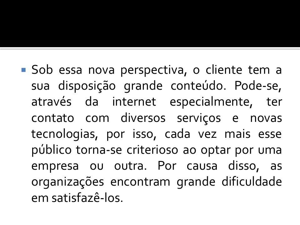 Sob essa nova perspectiva, o cliente tem a sua disposição grande conteúdo. Pode-se, através da internet especialmente, ter contato com diversos serviç