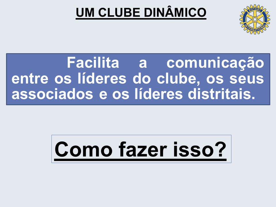 EM UM CLUBE DINÂMICO Os líderes do clube desenvolvem, juntos, um plano de comunicação eficiente entre si; os associados do clube e os líderes distritais.