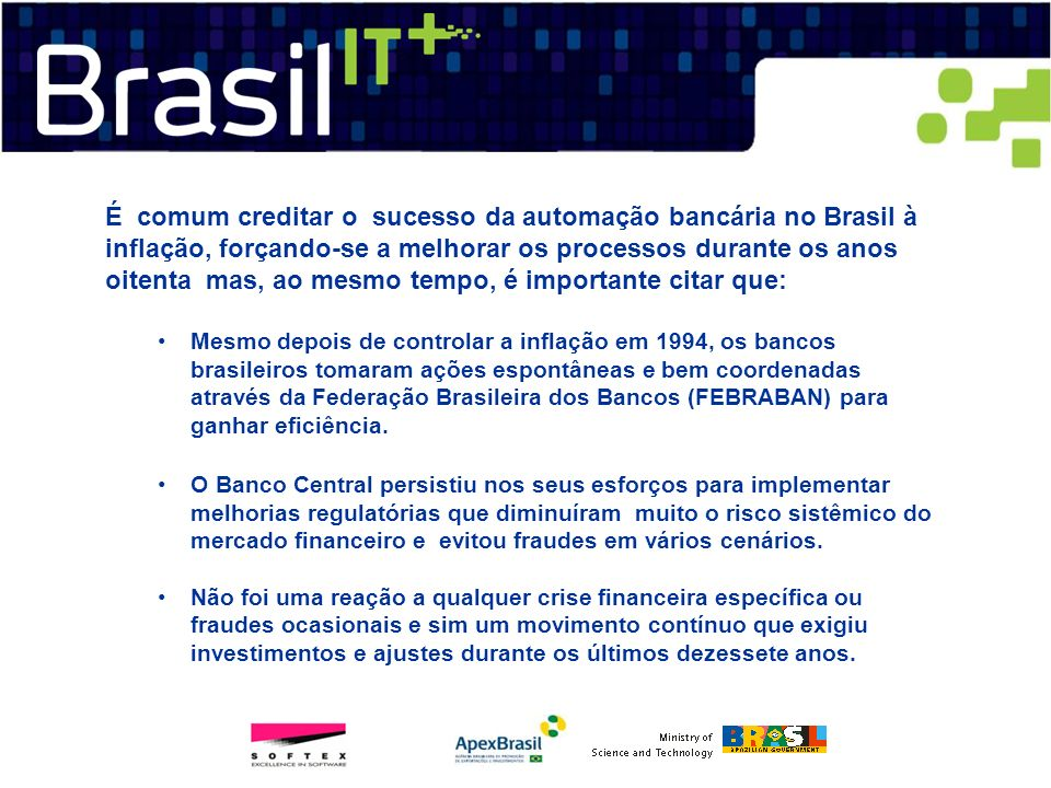 É comum creditar o sucesso da automação bancária no Brasil à inflação, forçando-se a melhorar os processos durante os anos oitenta mas, ao mesmo tempo