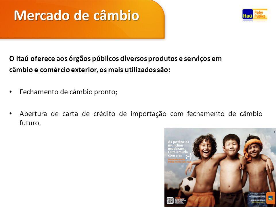 O Itaú oferece aos órgãos públicos diversos produtos e serviços em câmbio e comércio exterior, os mais utilizados são: Fechamento de câmbio pronto; Ab