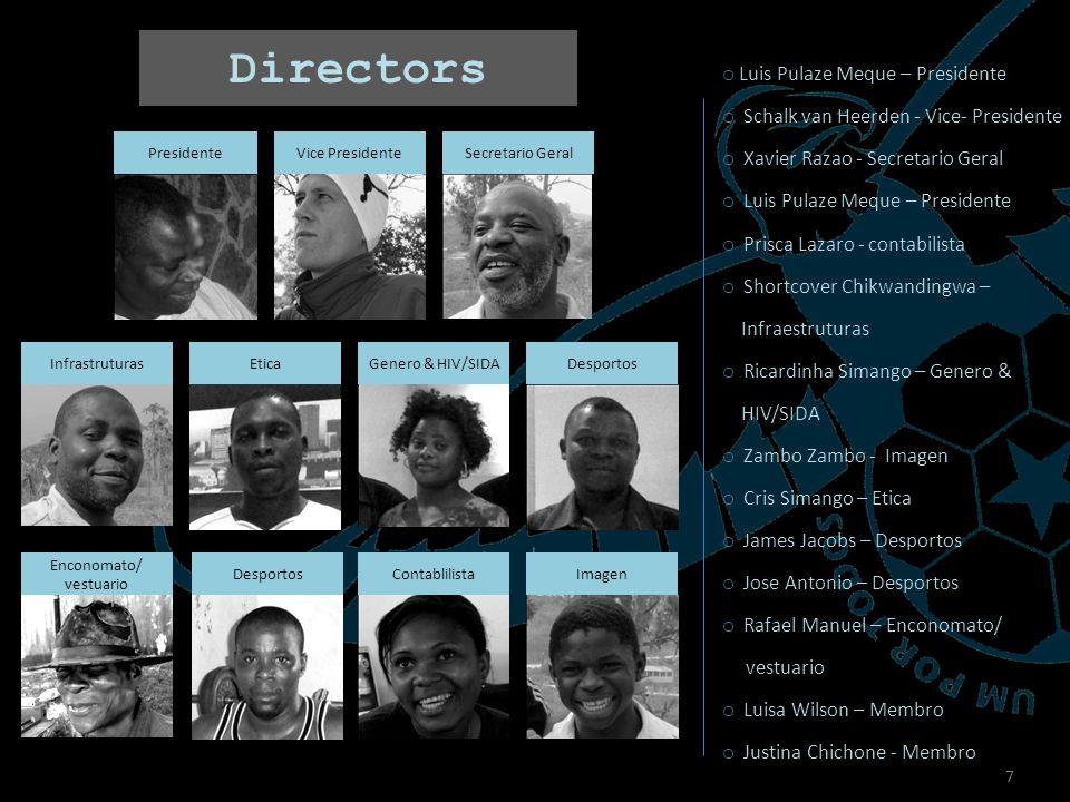 7 8 Directors Presidente EticaGenero & HIV/SIDA Desportos Imagen Enconomato/ vestuario DesportosContablilista Vice Presidente Infrastruturas o Luis Pulaze Meque – Presidente o Schalk van Heerden - Vice- Presidente o Xavier Razao - Secretario Geral o Luis Pulaze Meque – Presidente o Prisca Lazaro - contabilista o Shortcover Chikwandingwa – Infraestruturas o Ricardinha Simango – Genero & HIV/SIDA o Zambo Zambo - Imagen o Cris Simango – Etica o James Jacobs – Desportos o Jose Antonio – Desportos o Rafael Manuel – Enconomato/ vestuario o Luisa Wilson – Membro o Justina Chichone - Membro Secretario Geral