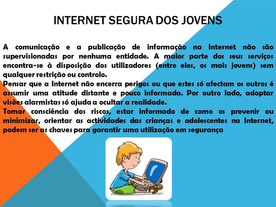 INTERNET SEGURA DOS JOVENS A comunicação e a publicação de informação na Internet não são supervisionadas por nenhuma entidade. A maior parte dos seus