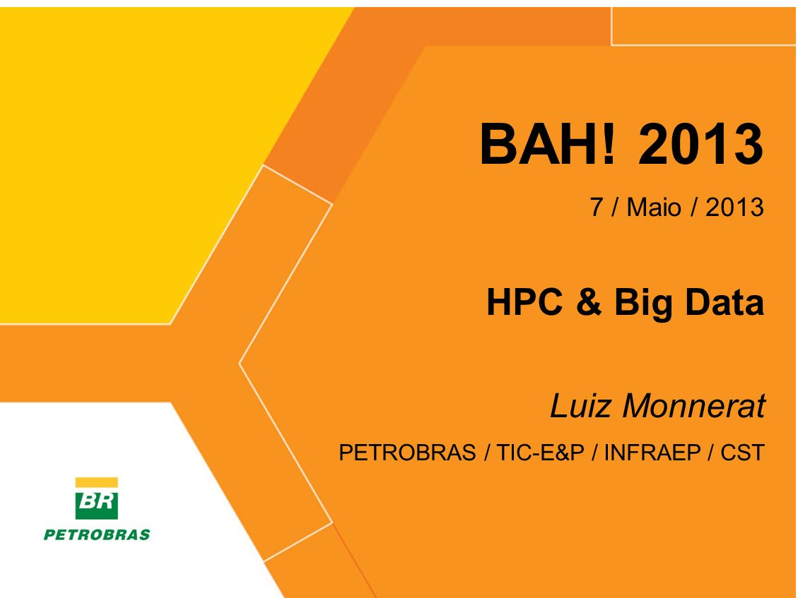 > BAH! 2013 7 / Maio / 2013 HPC & Big Data Luiz Monnerat PETROBRAS / TIC-E&P / INFRAEP / CST