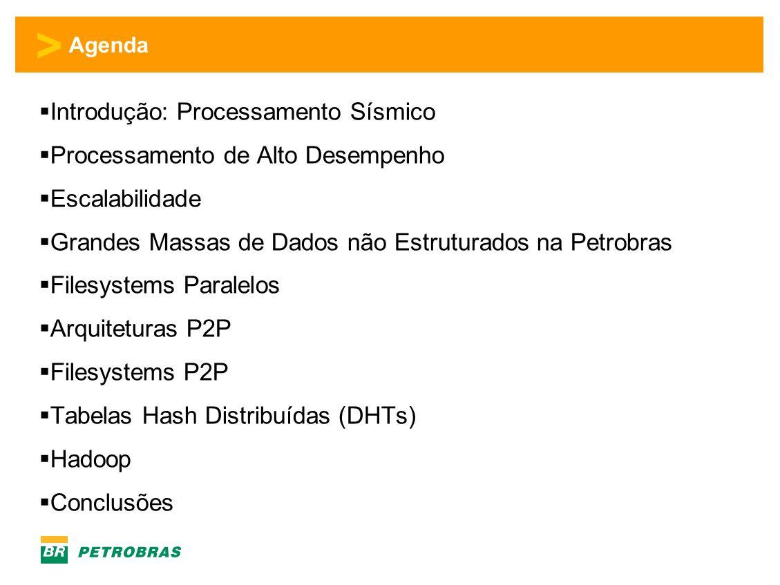 > Agenda Introdução: Processamento Sísmico Processamento de Alto Desempenho Escalabilidade Grandes Massas de Dados não Estruturados na Petrobras Filesystems Paralelos Arquiteturas P2P Filesystems P2P Tabelas Hash Distribuídas (DHTs) Hadoop Conclusão