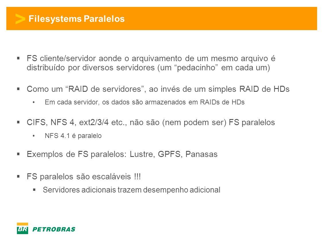 > Filesystems Paralelos FS cliente/servidor aonde o arquivamento de um mesmo arquivo é distribuído por diversos servidores (um pedacinho em cada um) Como um RAID de servidores, ao invés de um simples RAID de HDs Em cada servidor, os dados são armazenados em RAIDs de HDs CIFS, NFS 4, ext2/3/4 etc., não são (nem podem ser) FS paralelos NFS 4.1 é paralelo Exemplos de FS paralelos: Lustre, GPFS, Panasas FS paralelos são escaláveis !!.