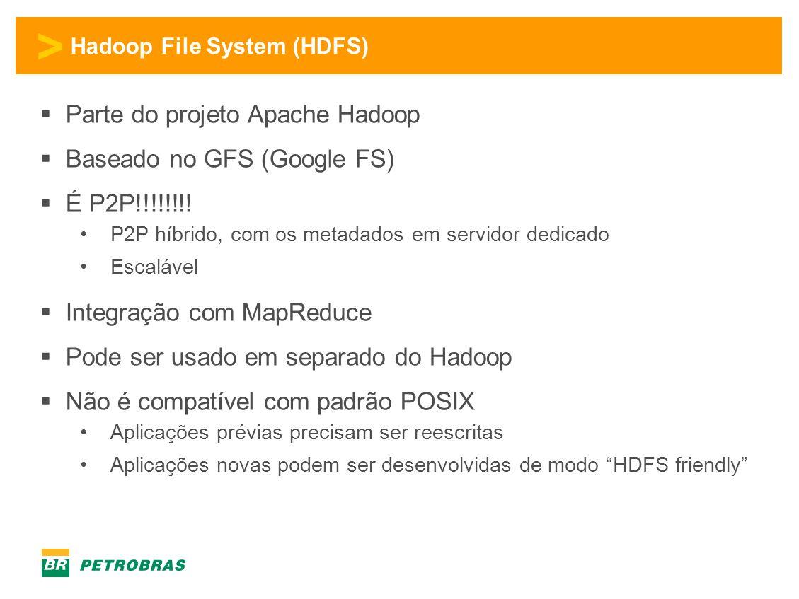 > Hadoop File System (HDFS) Parte do projeto Apache Hadoop Baseado no GFS (Google FS) É P2P!!!!!!!.