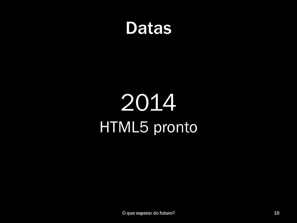 2014 HTML5 pronto 18O que esperar do futuro? Datas