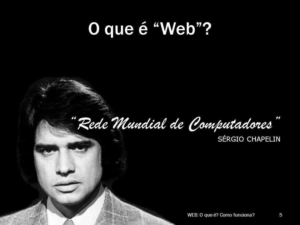 O que é Web? Rede Mundial de Computadores SÉRGIO CHAPELIN 5 WEB: O que é? Como funciona?