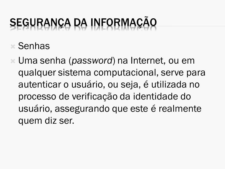 Senhas Uma senha (password) na Internet, ou em qualquer sistema computacional, serve para autenticar o usuário, ou seja, é utilizada no processo de ve