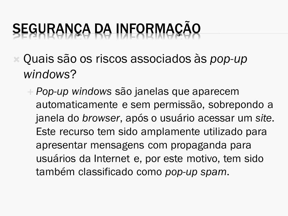 Quais são os riscos associados às pop-up windows? Pop-up windows são janelas que aparecem automaticamente e sem permissão, sobrepondo a janela do brow