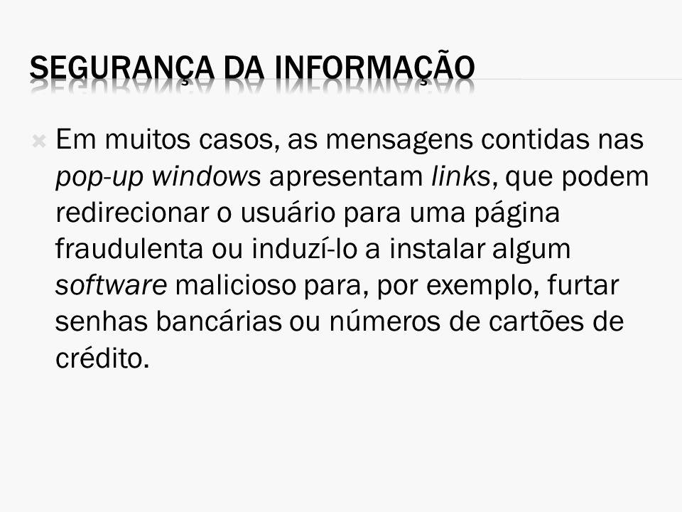 Em muitos casos, as mensagens contidas nas pop-up windows apresentam links, que podem redirecionar o usuário para uma página fraudulenta ou induzí-lo