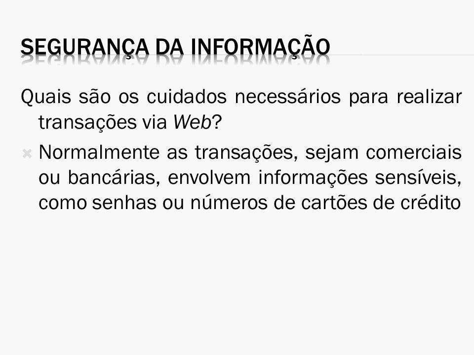 Quais são os cuidados necessários para realizar transações via Web? Normalmente as transações, sejam comerciais ou bancárias, envolvem informações sen