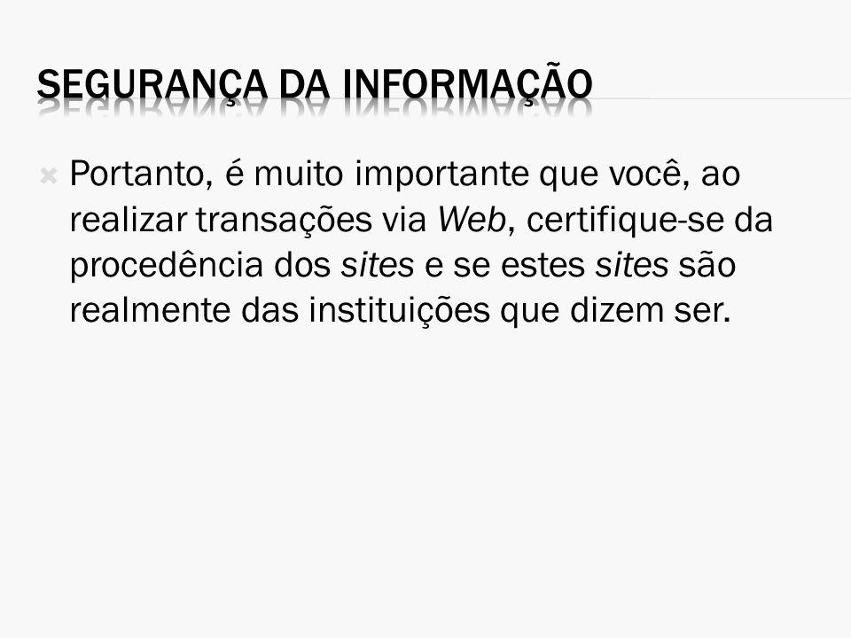 Portanto, é muito importante que você, ao realizar transações via Web, certifique-se da procedência dos sites e se estes sites são realmente das insti
