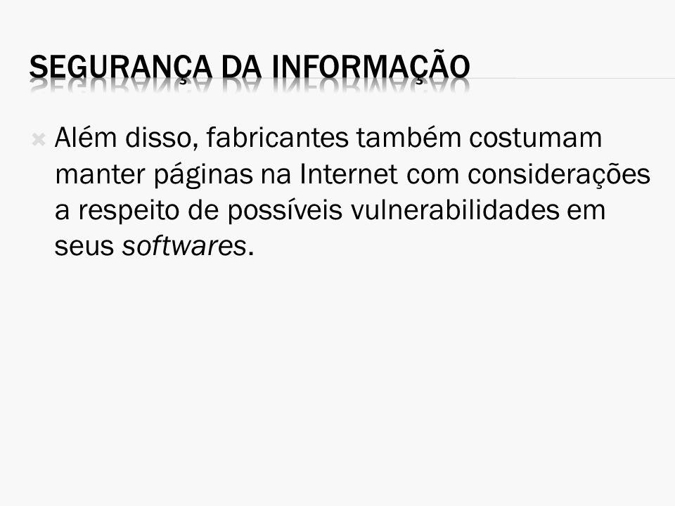 Além disso, fabricantes também costumam manter páginas na Internet com considerações a respeito de possíveis vulnerabilidades em seus softwares.