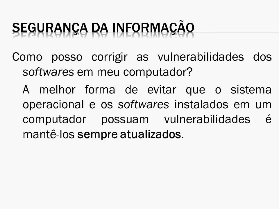 Como posso corrigir as vulnerabilidades dos softwares em meu computador? A melhor forma de evitar que o sistema operacional e os softwares instalados