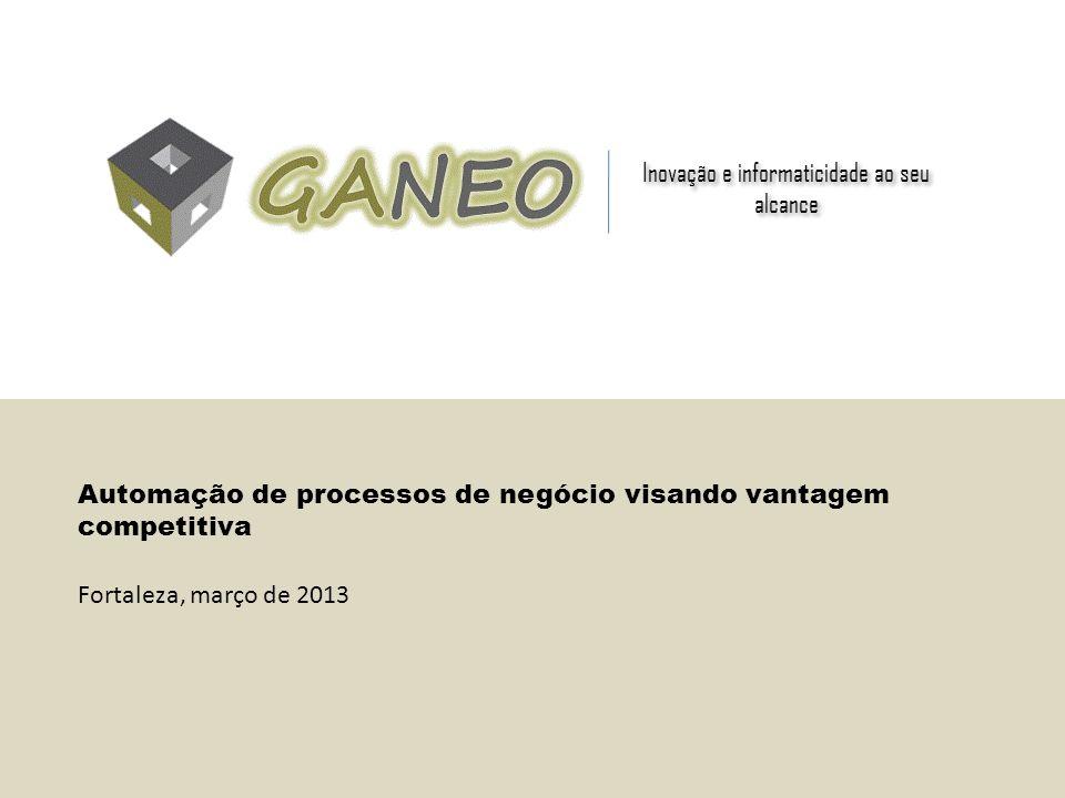 Inovação e informaticidade ao seu alcance Automação de processos de negócio visando vantagem competitiva Fortaleza, março de 2013