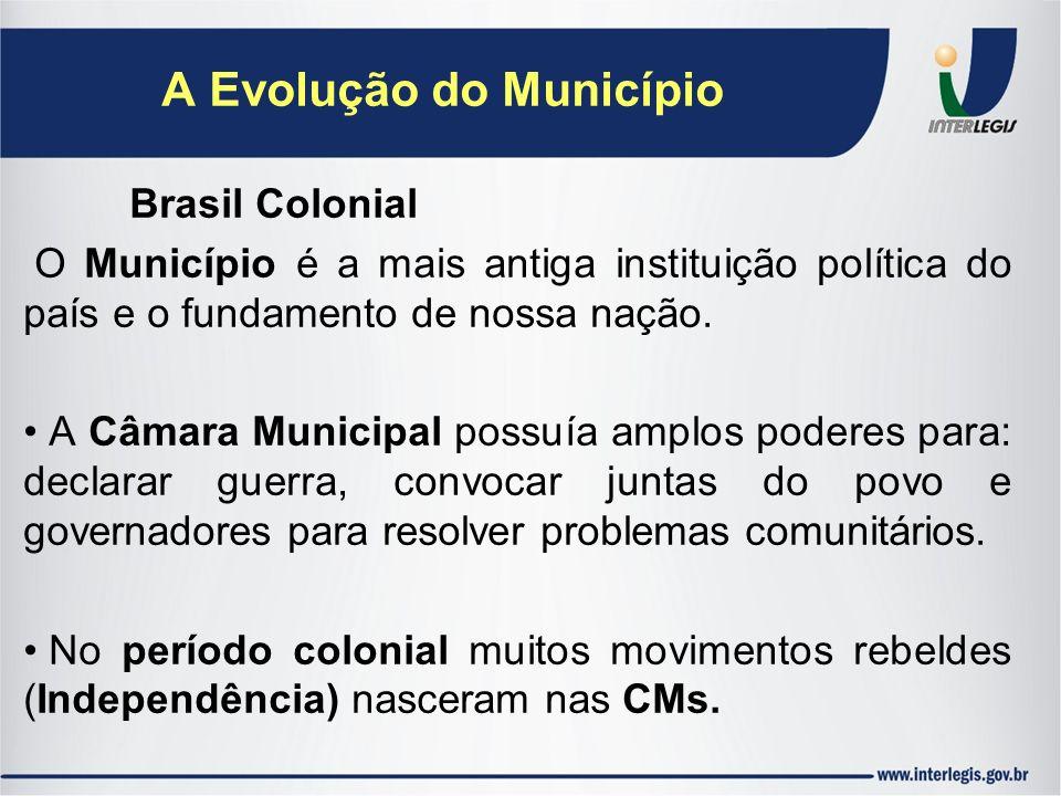 A Evolução do Município Brasil Colonial O Município é a mais antiga instituição política do país e o fundamento de nossa nação. A Câmara Municipal pos