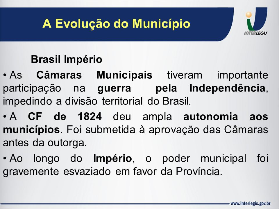 Brasil Império As Câmaras Municipais tiveram importante participação na guerra pela Independência, impedindo a divisão territorial do Brasil. A CF de