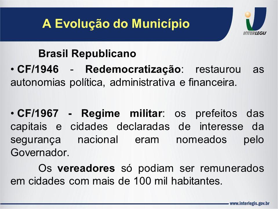 A Evolução do Município Brasil Republicano CF/1946 - Redemocratização: restaurou as autonomias política, administrativa e financeira. CF/1967 - Regime