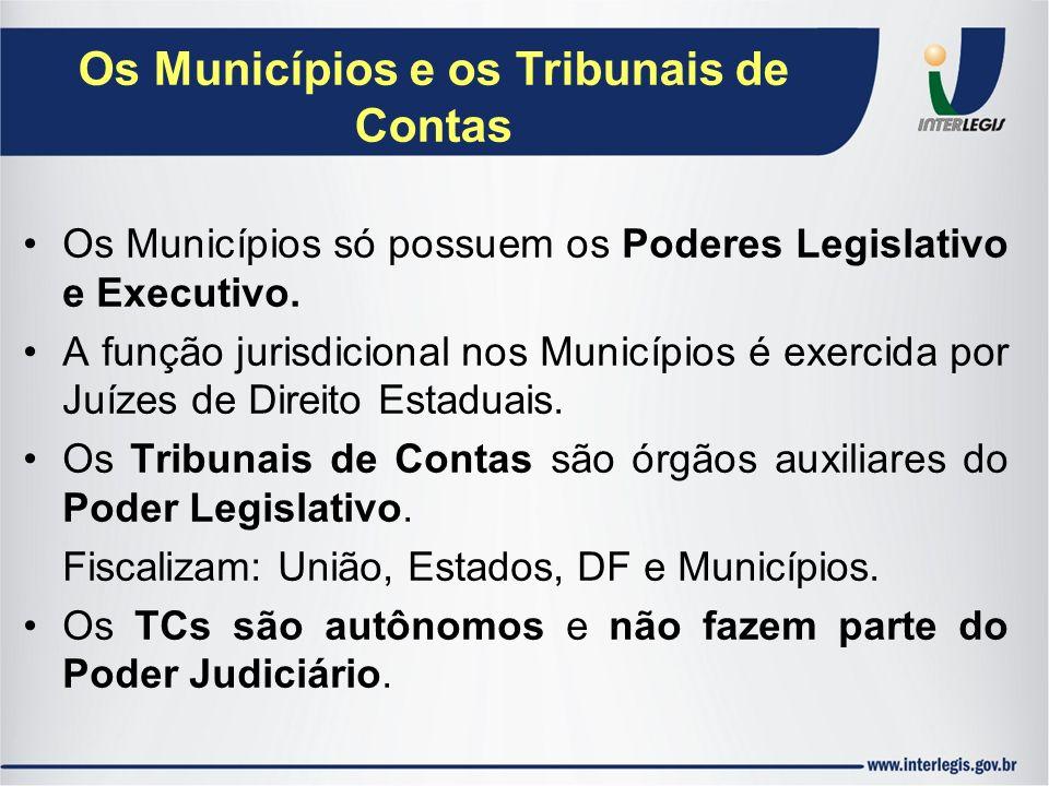 Os Municípios e os Tribunais de Contas Os Municípios só possuem os Poderes Legislativo e Executivo. A função jurisdicional nos Municípios é exercida p