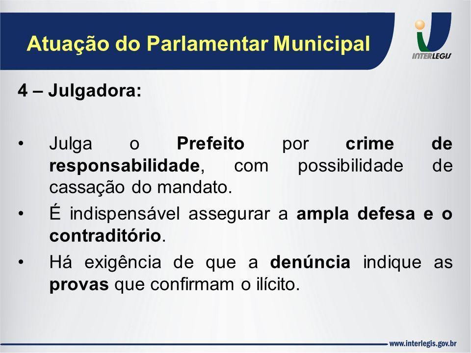Atuação do Parlamentar Municipal 4 – Julgadora: Julga o Prefeito por crime de responsabilidade, com possibilidade de cassação do mandato. É indispensá