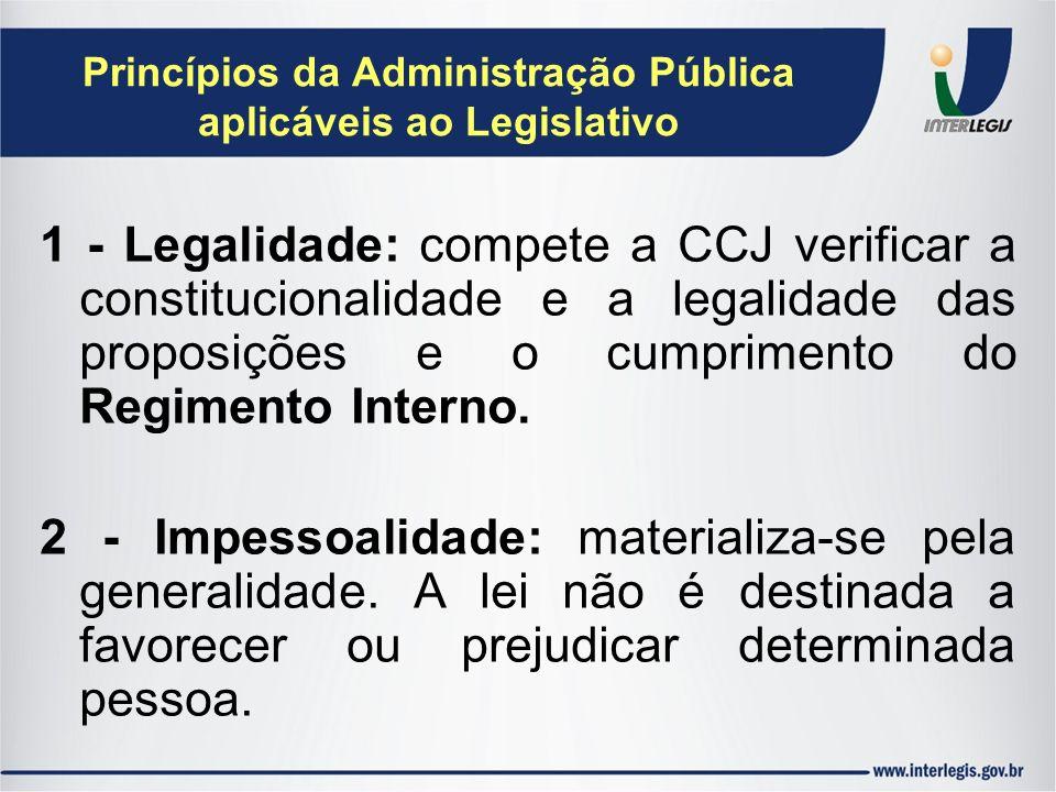 Princípios da Administração Pública aplicáveis ao Legislativo 1 - Legalidade: compete a CCJ verificar a constitucionalidade e a legalidade das proposi