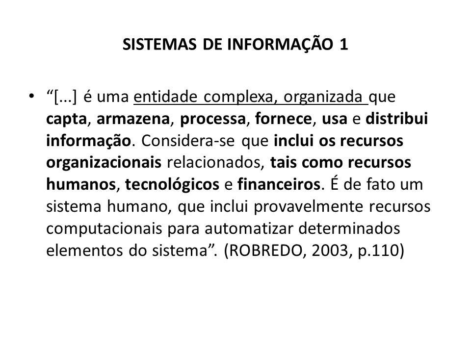 SISTEMAS DE INFORMAÇÃO 1 [...] é uma entidade complexa, organizada que capta, armazena, processa, fornece, usa e distribui informação. Considera-se qu