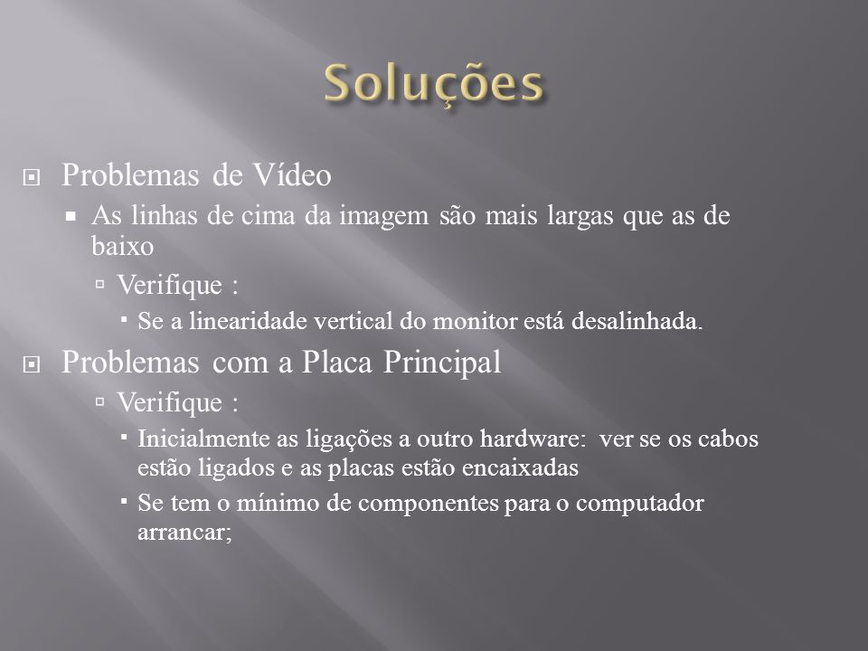 Problemas de Vídeo As linhas de cima da imagem são mais largas que as de baixo Verifique : Se a linearidade vertical do monitor está desalinhada. Prob