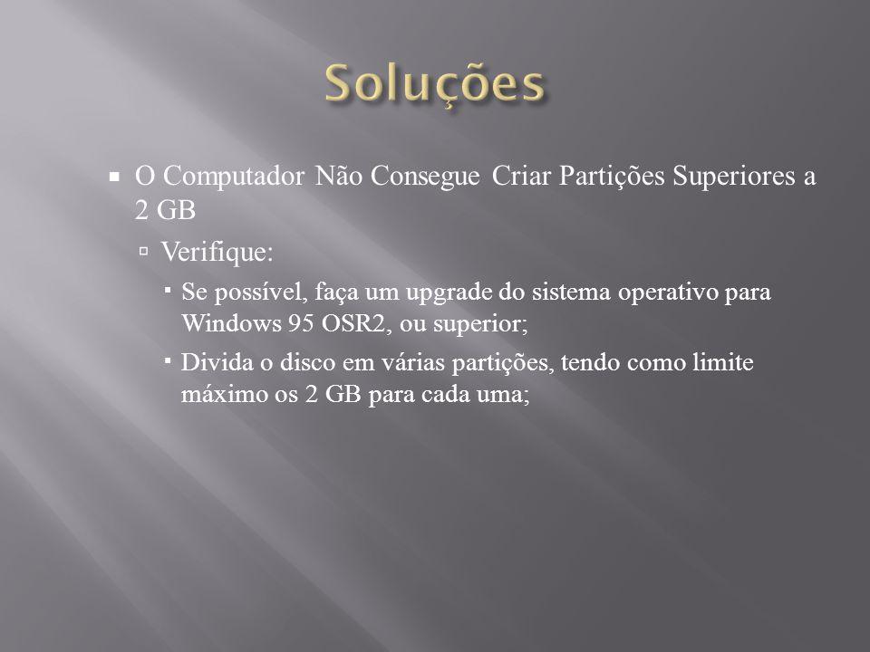 O Computador Não Consegue Criar Partições Superiores a 2 GB Verifique: Se possível, faça um upgrade do sistema operativo para Windows 95 OSR2, ou supe