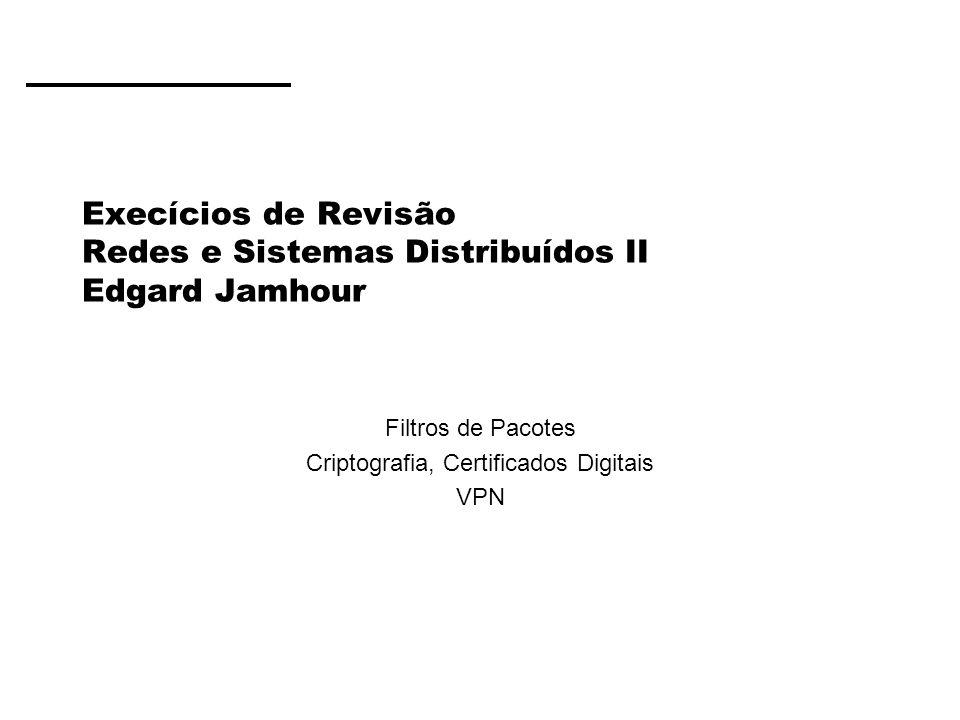Execícios de Revisão Redes e Sistemas Distribuídos II Edgard Jamhour Filtros de Pacotes Criptografia, Certificados Digitais VPN