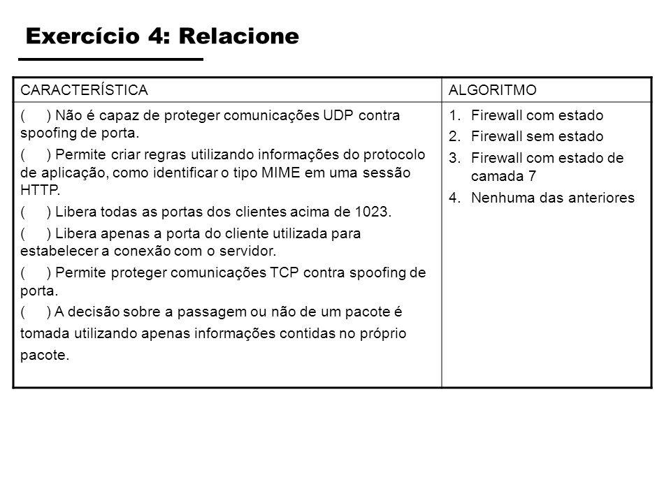 Exercício 4: Relacione CARACTERÍSTICAALGORITMO ( ) Não é capaz de proteger comunicações UDP contra spoofing de porta. ( ) Permite criar regras utiliza