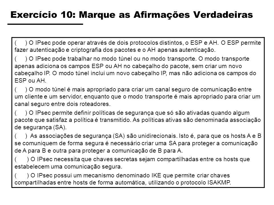 Exercício 10: Marque as Afirmações Verdadeiras ( ) O IPsec pode operar através de dois protocolos distintos, o ESP e AH. O ESP permite fazer autentica