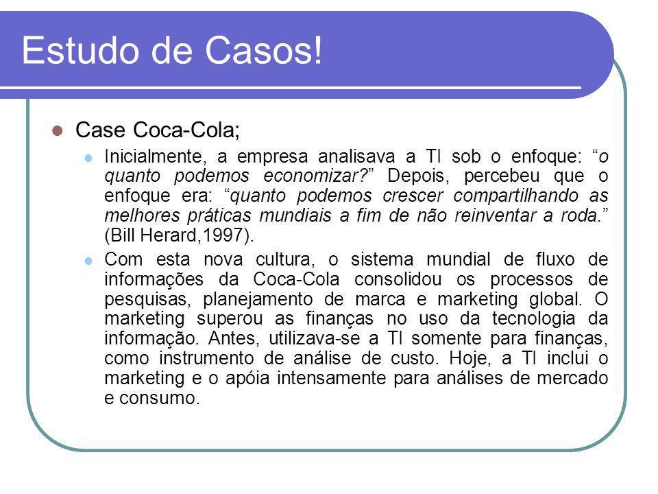 Estudo de Casos! Case Coca-Cola; Inicialmente, a empresa analisava a TI sob o enfoque: o quanto podemos economizar? Depois, percebeu que o enfoque era