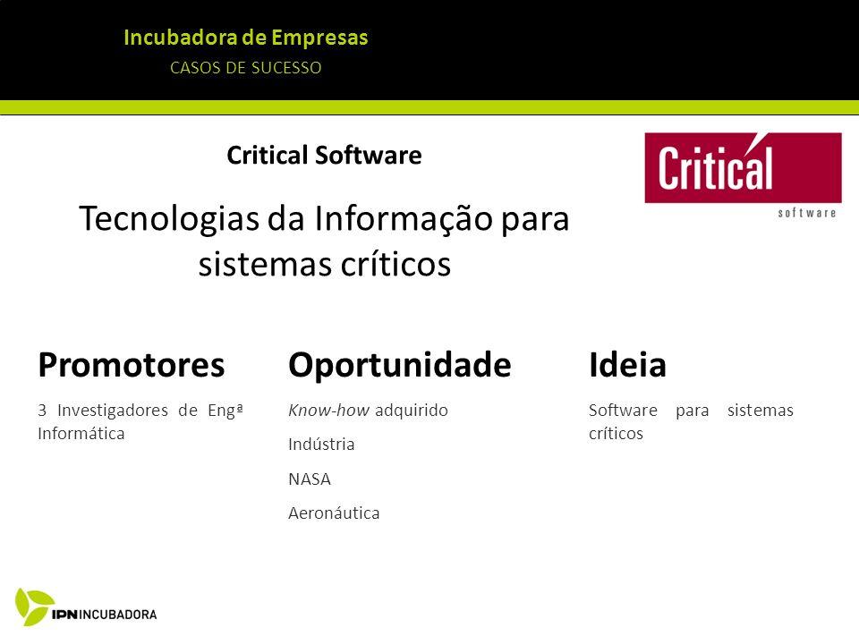 Incubadora de Empresas CASOS DE SUCESSO Critical Software Tecnologias da Informação para sistemas críticos Ideia Software para sistemas críticos Oport