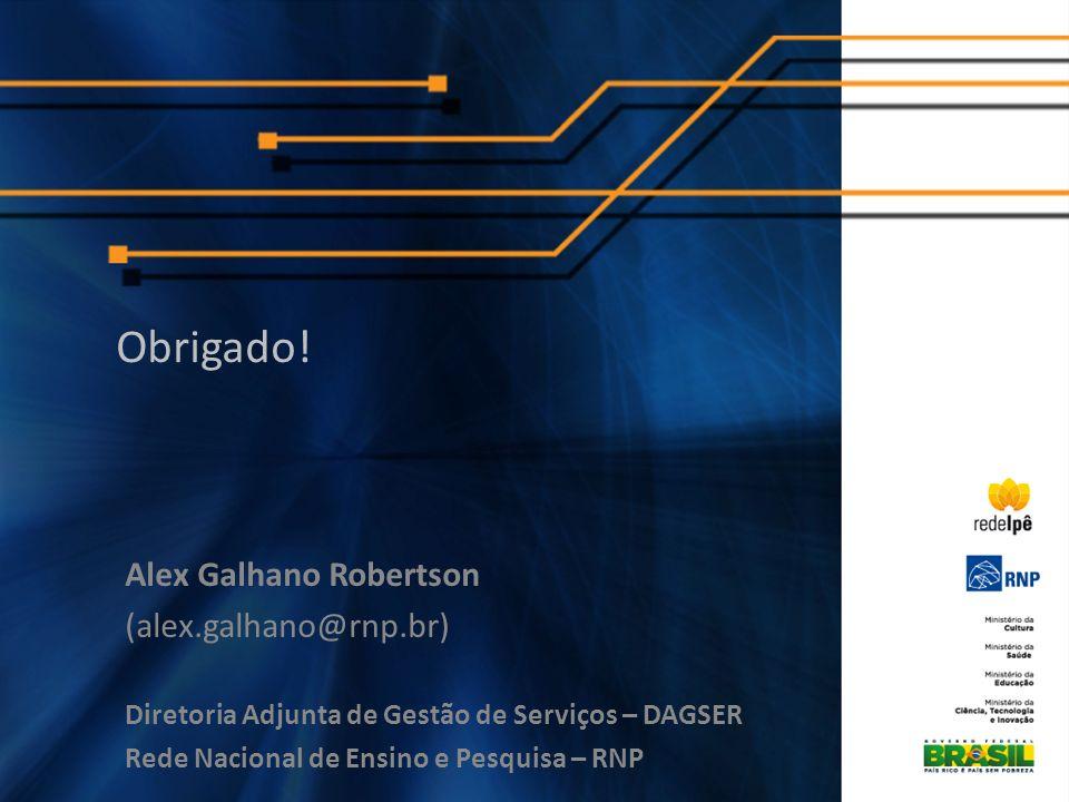 Alex Galhano Robertson (alex.galhano@rnp.br) Diretoria Adjunta de Gestão de Serviços – DAGSER Rede Nacional de Ensino e Pesquisa – RNP Obrigado!