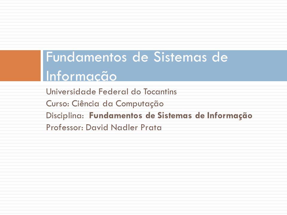 Universidade Federal do Tocantins Curso: Ciência da Computação Disciplina: Fundamentos de Sistemas de Informação Professor: David Nadler Prata Fundamentos de Sistemas de Informação
