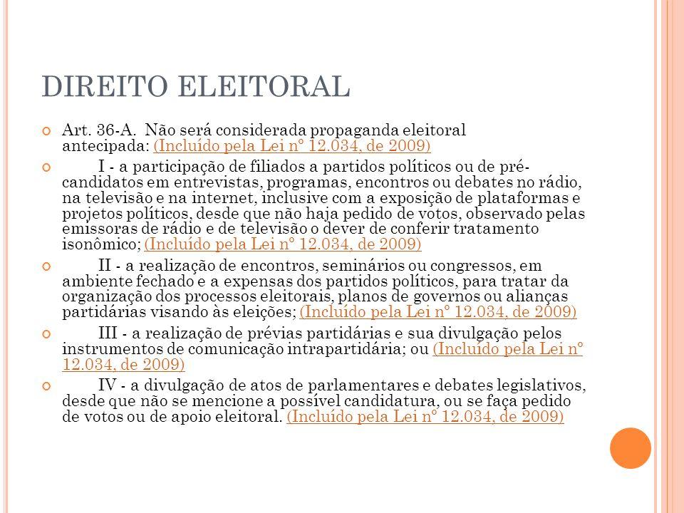 DIREITO ELEITORAL Art. 36-A. Não será considerada propaganda eleitoral antecipada: (Incluído pela Lei nº 12.034, de 2009)(Incluído pela Lei nº 12.034,