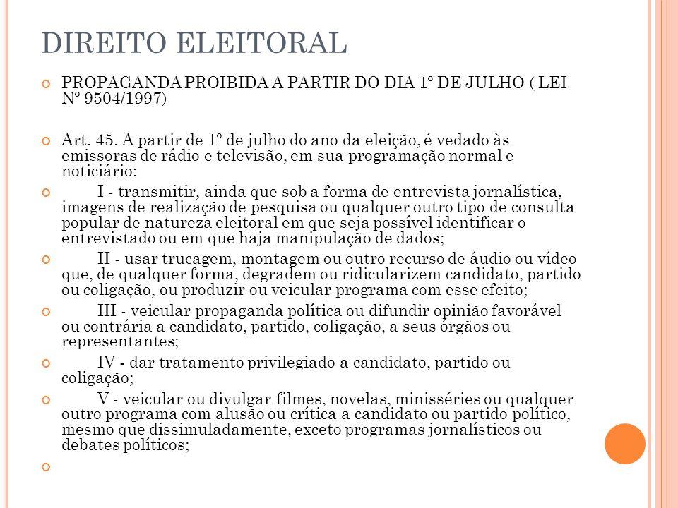 DIREITO ELEITORAL PROPAGANDA PROIBIDA A PARTIR DO DIA 1º DE JULHO ( LEI Nº 9504/1997) Art. 45. A partir de 1º de julho do ano da eleição, é vedado às