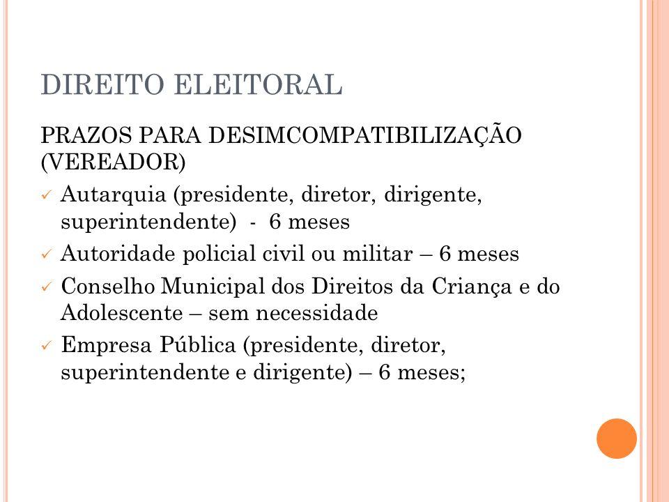 DIREITO ELEITORAL PRAZOS PARA DESIMCOMPATIBILIZAÇÃO (VEREADOR) Autarquia (presidente, diretor, dirigente, superintendente) - 6 meses Autoridade polici