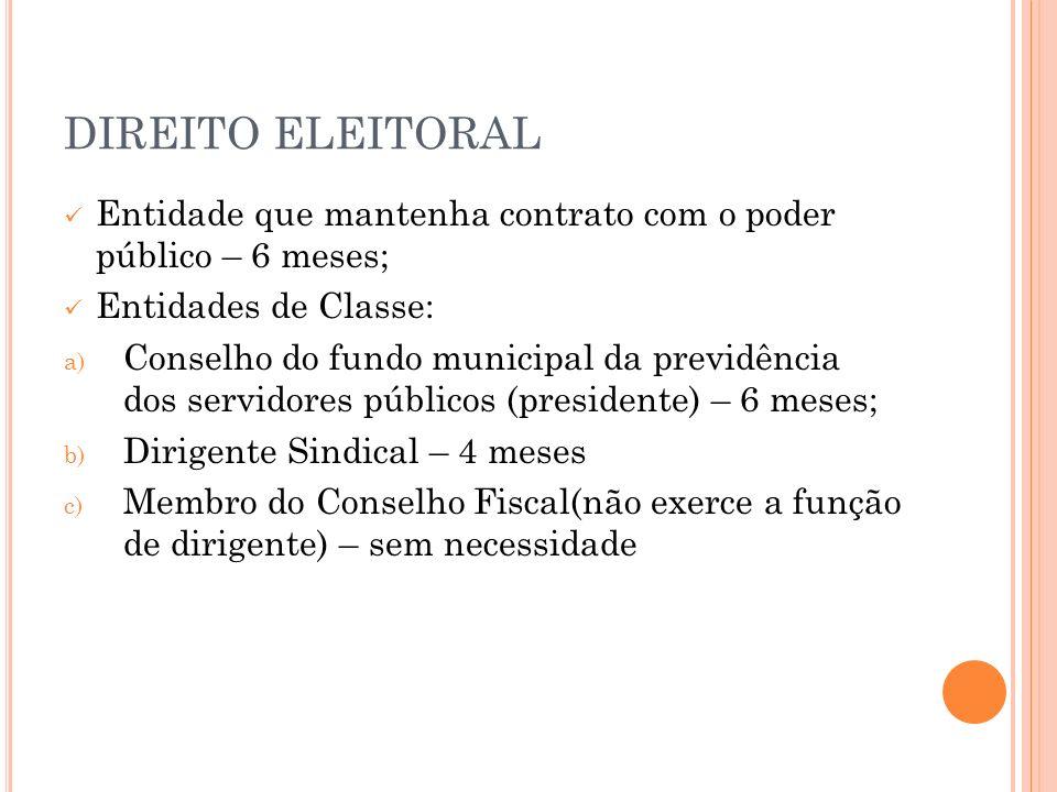DIREITO ELEITORAL Entidade que mantenha contrato com o poder público – 6 meses; Entidades de Classe: a) Conselho do fundo municipal da previdência dos