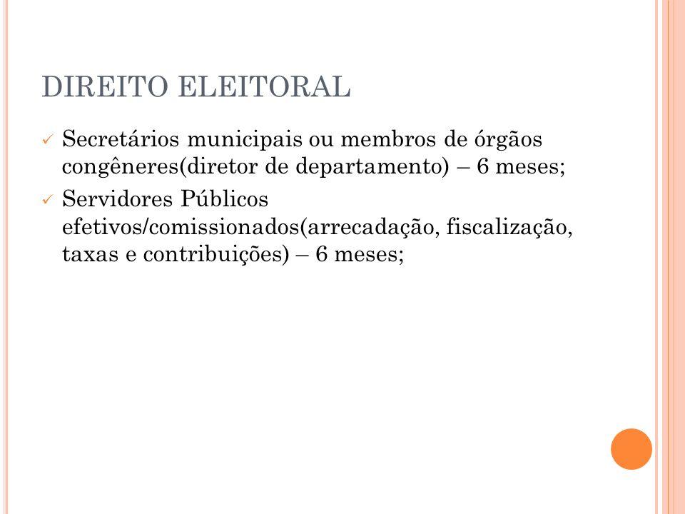 DIREITO ELEITORAL Secretários municipais ou membros de órgãos congêneres(diretor de departamento) – 6 meses; Servidores Públicos efetivos/comissionado