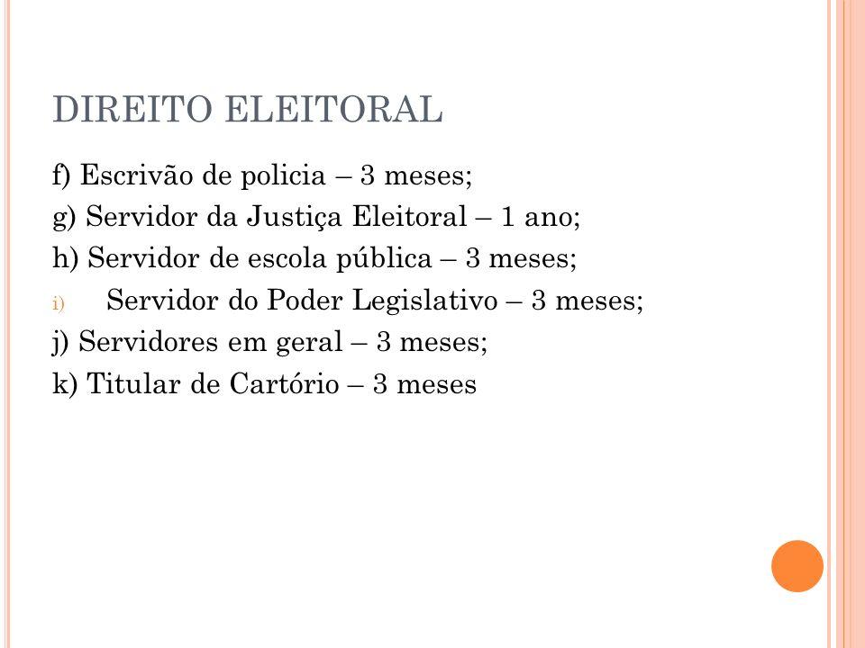 DIREITO ELEITORAL f) Escrivão de policia – 3 meses; g) Servidor da Justiça Eleitoral – 1 ano; h) Servidor de escola pública – 3 meses; i) Servidor do