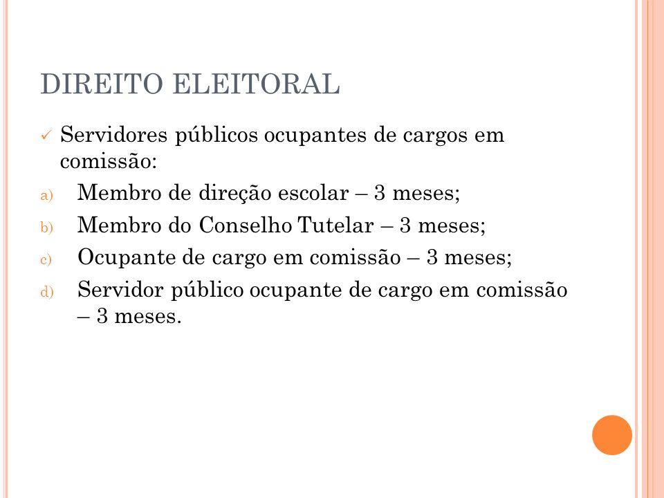 DIREITO ELEITORAL Servidores públicos ocupantes de cargos em comissão: a) Membro de direção escolar – 3 meses; b) Membro do Conselho Tutelar – 3 meses