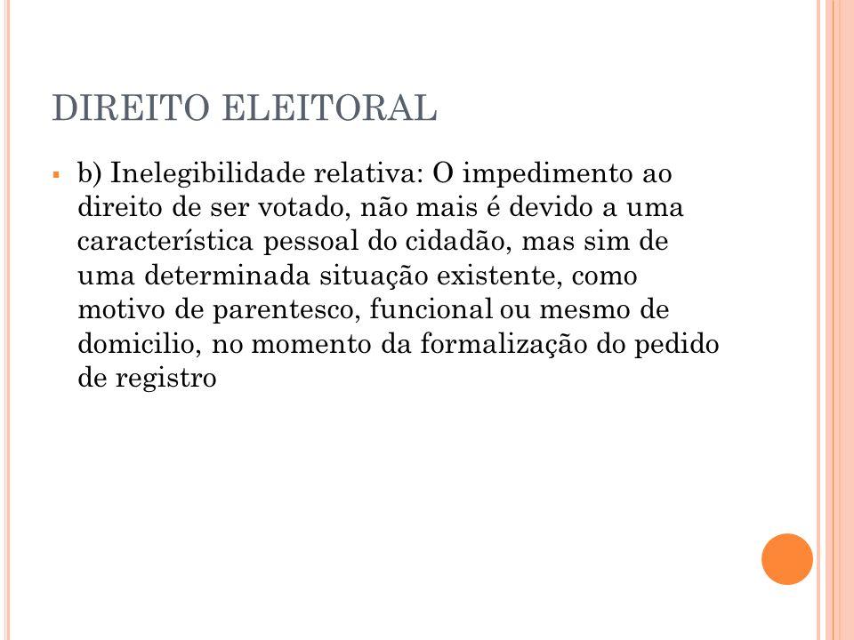 DIREITO ELEITORAL b) Inelegibilidade relativa: O impedimento ao direito de ser votado, não mais é devido a uma característica pessoal do cidadão, mas