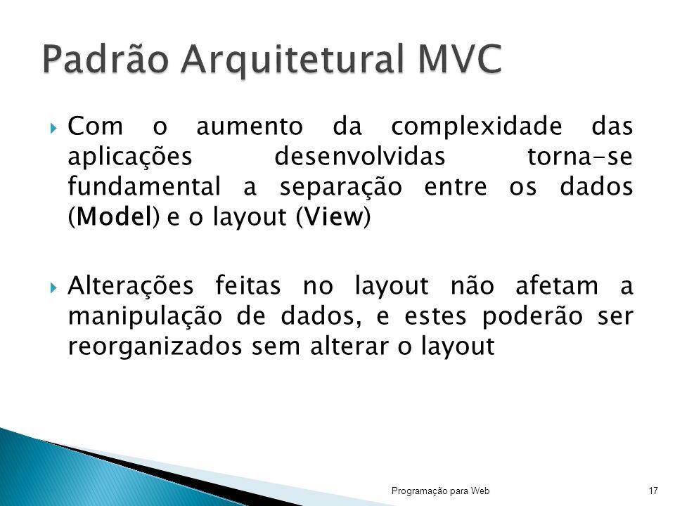 Com o aumento da complexidade das aplicações desenvolvidas torna-se fundamental a separação entre os dados (Model) e o layout (View) Alterações feitas no layout não afetam a manipulação de dados, e estes poderão ser reorganizados sem alterar o layout Programação para Web17