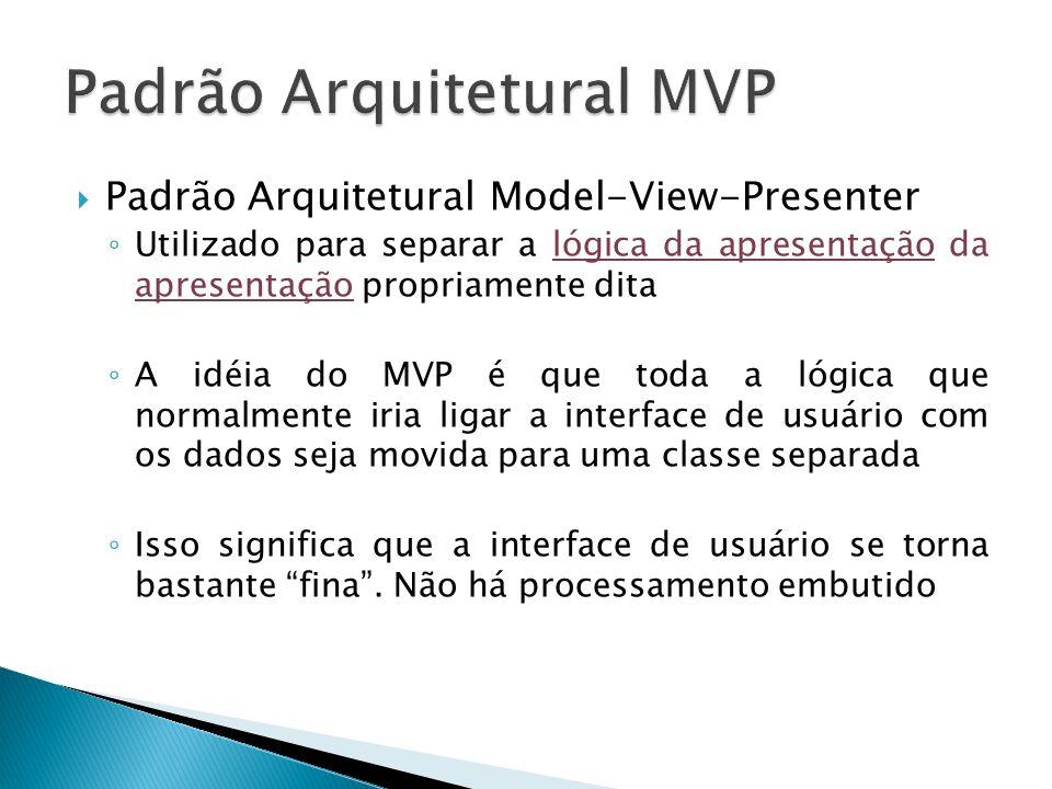 Padrão Arquitetural Model-View-Presenter Utilizado para separar a lógica da apresentação da apresentação propriamente dita A idéia do MVP é que toda a